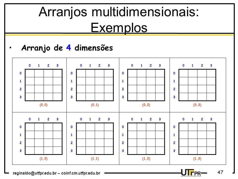 reginaldo@utfpr.edu.br – coinf.cm.utfpr.edu.br 47 0123 0 1 2 3 (0,0) 0123 0 1 2 3 (0,1) 0123 0 1 2 3 (0,2) 0123 0 1 2 3 (0,3) 0123 0 1 2 3 (1,0) 0123 0 1 2 3 (1,1) 0123 0 1 2 3 (1,2) 0123 0 1 2 3 (1,3) Arranjo de 4 dimensões Arranjos multidimensionais: Exemplos