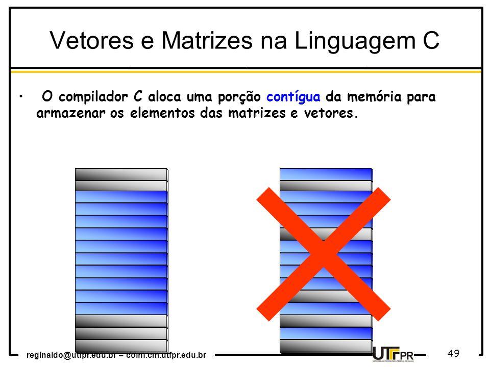 reginaldo@utfpr.edu.br – coinf.cm.utfpr.edu.br 49 O compilador C aloca uma porção contígua da memória para armazenar os elementos das matrizes e vetores.