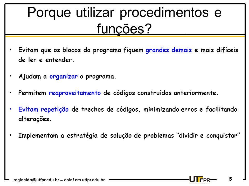 reginaldo@utfpr.edu.br – coinf.cm.utfpr.edu.br 5 Porque utilizar procedimentos e funções? Evitam que os blocos do programa fiquem grandes demais e mai