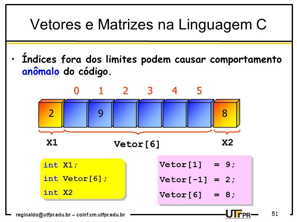 reginaldo@utfpr.edu.br – coinf.cm.utfpr.edu.br 51 012345 Vetor[6] X1 X2 Vetor[1] = 9; Vetor[-1] = 2; Vetor[6] = 8; Vetor[1] = 9; Vetor[-1] = 2; Vetor[6] = 8; 289 Vetores e Matrizes na Linguagem C Índices fora dos limites podem causar comportamento anômalo do código.