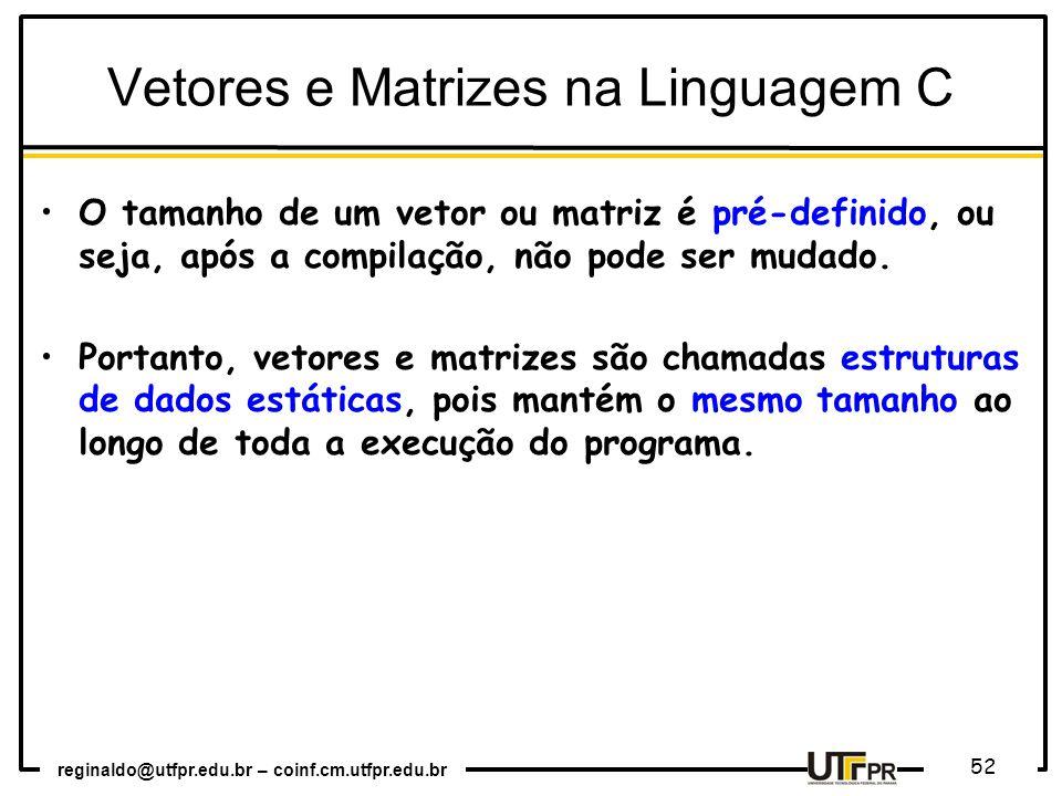 reginaldo@utfpr.edu.br – coinf.cm.utfpr.edu.br 52 Vetores e Matrizes na Linguagem C O tamanho de um vetor ou matriz é pré-definido, ou seja, após a compilação, não pode ser mudado.