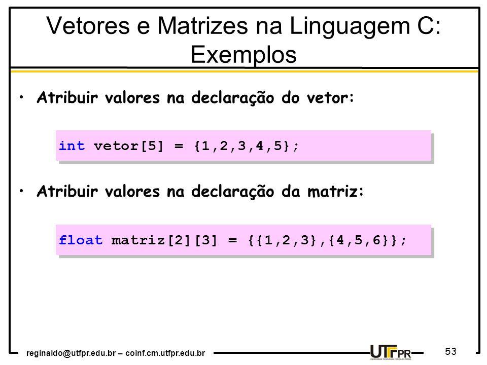 reginaldo@utfpr.edu.br – coinf.cm.utfpr.edu.br 53 Atribuir valores na declaração do vetor: Atribuir valores na declaração da matriz: float matriz[2][3] = {{1,2,3},{4,5,6}}; int vetor[5] = {1,2,3,4,5}; Vetores e Matrizes na Linguagem C: Exemplos