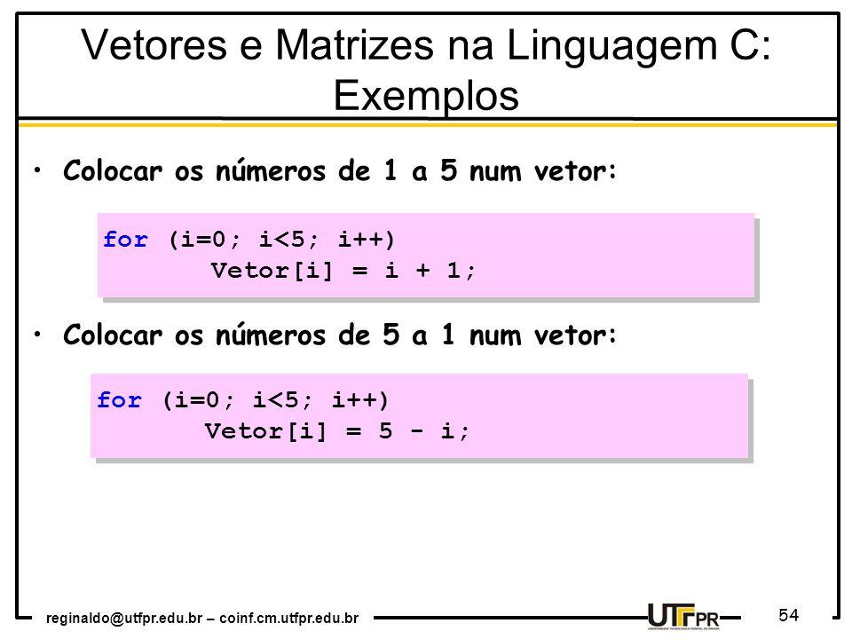reginaldo@utfpr.edu.br – coinf.cm.utfpr.edu.br 54 Colocar os números de 1 a 5 num vetor: Colocar os números de 5 a 1 num vetor: for (i=0; i<5; i++) Vetor[i] = 5 - i; for (i=0; i<5; i++) Vetor[i] = 5 - i; for (i=0; i<5; i++) Vetor[i] = i + 1; for (i=0; i<5; i++) Vetor[i] = i + 1; Vetores e Matrizes na Linguagem C: Exemplos