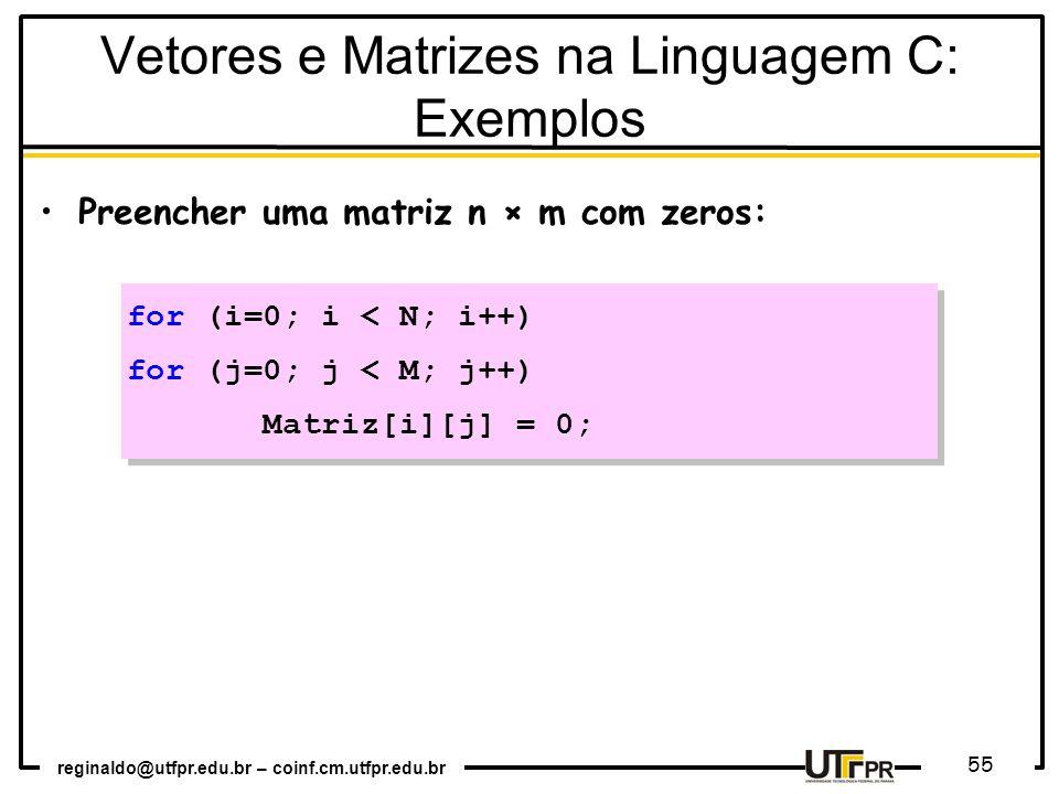 reginaldo@utfpr.edu.br – coinf.cm.utfpr.edu.br 55 Preencher uma matriz n × m com zeros: for (i=0; i < N; i++) for (j=0; j < M; j++) Matriz[i][j] = 0; for (i=0; i < N; i++) for (j=0; j < M; j++) Matriz[i][j] = 0; Vetores e Matrizes na Linguagem C: Exemplos