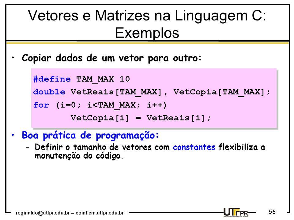 reginaldo@utfpr.edu.br – coinf.cm.utfpr.edu.br 56 Copiar dados de um vetor para outro: Boa prática de programação: –Definir o tamanho de vetores com constantes flexibiliza a manutenção do código.