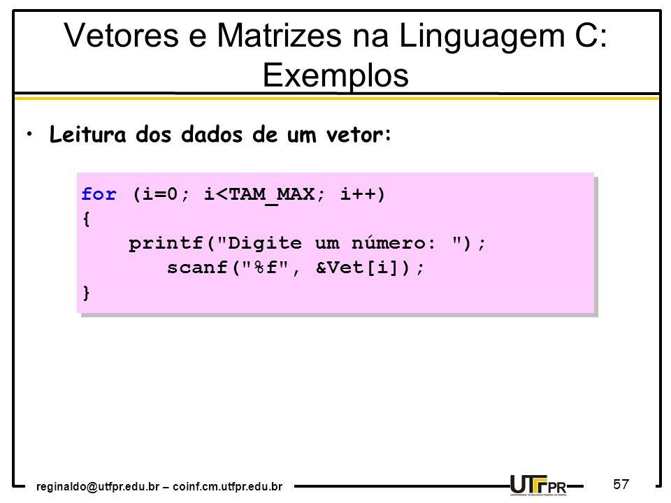 reginaldo@utfpr.edu.br – coinf.cm.utfpr.edu.br 57 Leitura dos dados de um vetor: for (i=0; i<TAM_MAX; i++) { printf( Digite um número: ); scanf( %f , &Vet[i]); } for (i=0; i<TAM_MAX; i++) { printf( Digite um número: ); scanf( %f , &Vet[i]); } Vetores e Matrizes na Linguagem C: Exemplos