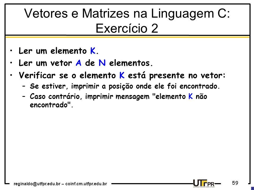 reginaldo@utfpr.edu.br – coinf.cm.utfpr.edu.br 59 Ler um elemento K. Ler um vetor A de N elementos. Verificar se o elemento K está presente no vetor: