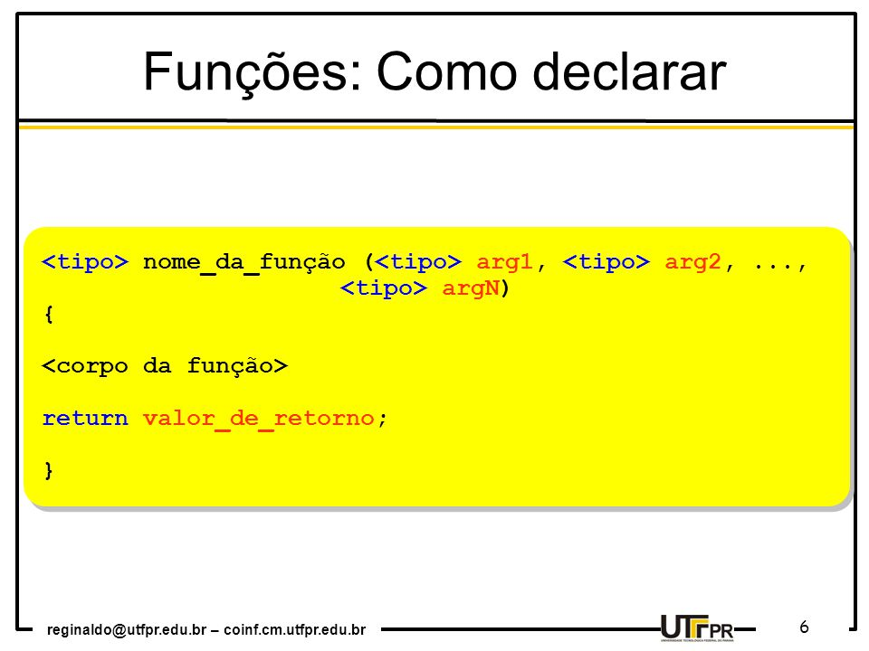 reginaldo@utfpr.edu.br – coinf.cm.utfpr.edu.br 6 nome_da_função ( arg1, arg2,..., argN) { return valor_de_retorno; } nome_da_função ( arg1, arg2,..., argN) { return valor_de_retorno; } Funções: Como declarar