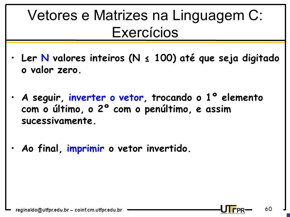 reginaldo@utfpr.edu.br – coinf.cm.utfpr.edu.br 60 Ler N valores inteiros (N ≤ 100) até que seja digitado o valor zero. A seguir, inverter o vetor, tro