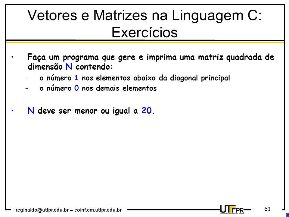 reginaldo@utfpr.edu.br – coinf.cm.utfpr.edu.br 61 Faça um programa que gere e imprima uma matriz quadrada de dimensão N contendo: –o número 1 nos elem