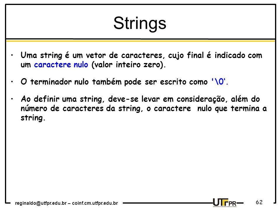 reginaldo@utfpr.edu.br – coinf.cm.utfpr.edu.br 62 Uma string é um vetor de caracteres, cujo final é indicado com um caractere nulo (valor inteiro zero).