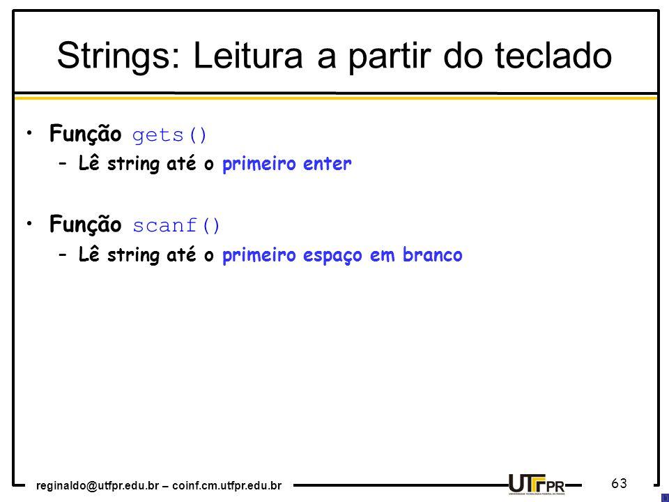 reginaldo@utfpr.edu.br – coinf.cm.utfpr.edu.br 63 Função gets() –Lê string até o primeiro enter Função scanf() –Lê string até o primeiro espaço em branco Strings: Leitura a partir do teclado