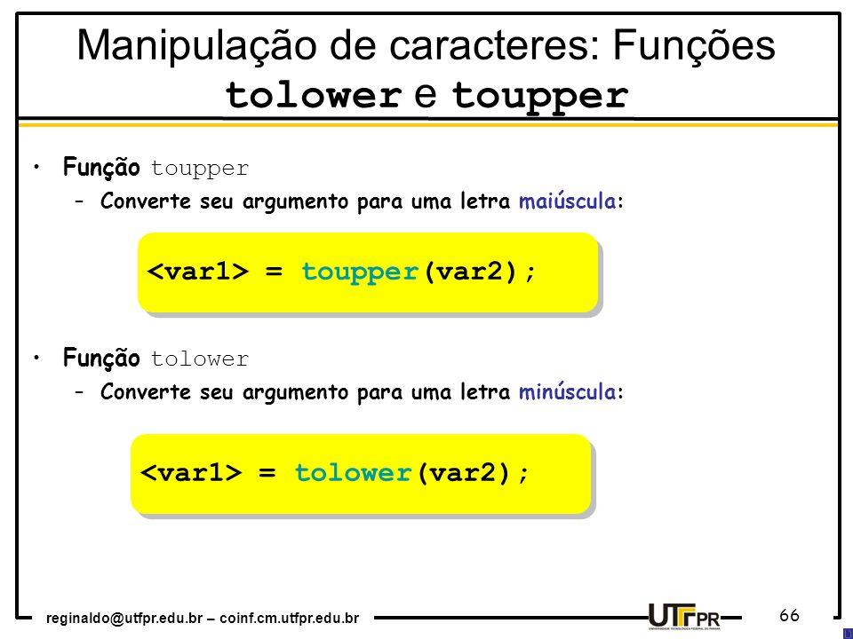 reginaldo@utfpr.edu.br – coinf.cm.utfpr.edu.br 66 Função toupper –Converte seu argumento para uma letra maiúscula: Função tolower –Converte seu argume