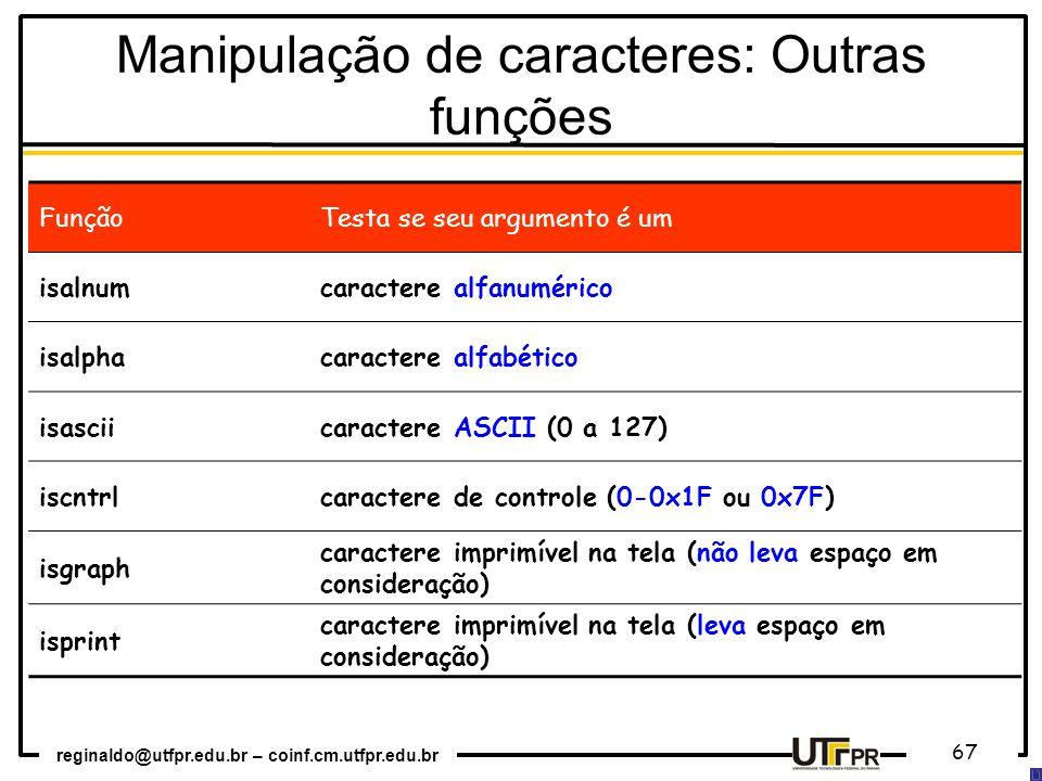 reginaldo@utfpr.edu.br – coinf.cm.utfpr.edu.br 67 FunçãoTesta se seu argumento é um isalnumcaractere alfanumérico isalphacaractere alfabético isasciicaractere ASCII (0 a 127) iscntrlcaractere de controle (0-0x1F ou 0x7F) isgraph caractere imprimível na tela (não leva espaço em consideração) isprint caractere imprimível na tela (leva espaço em consideração) Manipulação de caracteres: Outras funções