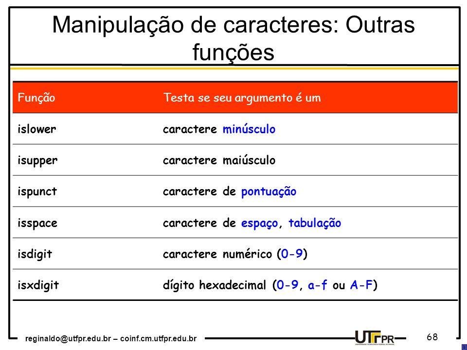 reginaldo@utfpr.edu.br – coinf.cm.utfpr.edu.br 68 FunçãoTesta se seu argumento é um islowercaractere minúsculo isuppercaractere maiúsculo ispunctcaractere de pontuação isspacecaractere de espaço, tabulação isdigitcaractere numérico (0-9) isxdigitdígito hexadecimal (0-9, a-f ou A-F) Manipulação de caracteres: Outras funções