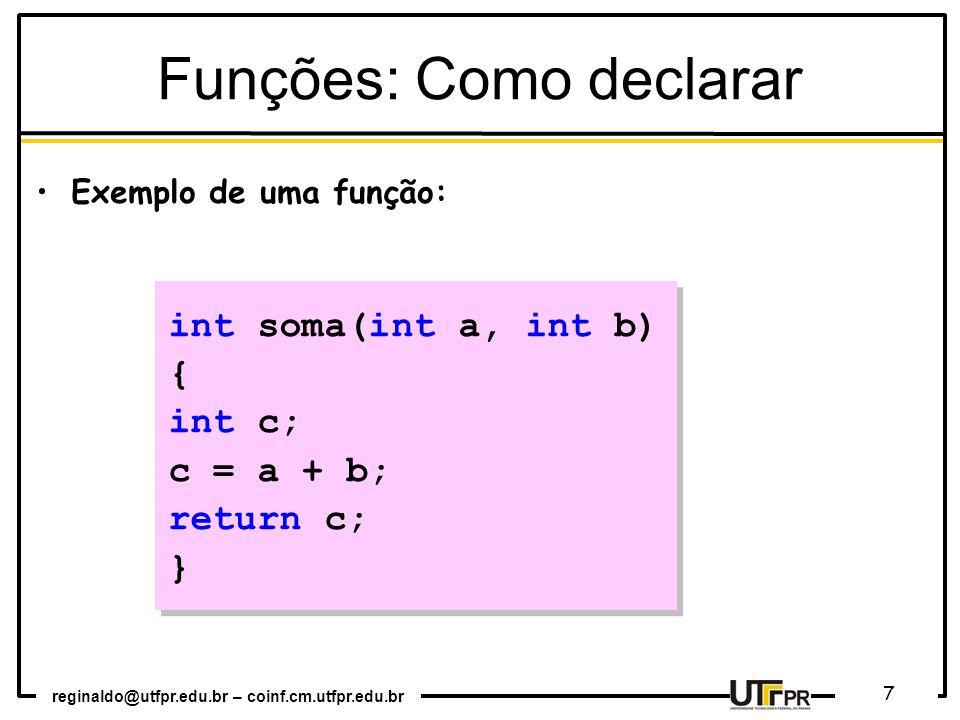 reginaldo@utfpr.edu.br – coinf.cm.utfpr.edu.br 7 int soma(int a, int b) { int c; c = a + b; return c; } int soma(int a, int b) { int c; c = a + b; return c; } Exemplo de uma função: Funções: Como declarar