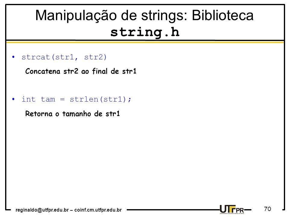 reginaldo@utfpr.edu.br – coinf.cm.utfpr.edu.br 70 strcat(str1, str2) Concatena str2 ao final de str1 int tam = strlen(str1); Retorna o tamanho de str1 Manipulação de strings: Biblioteca string.h