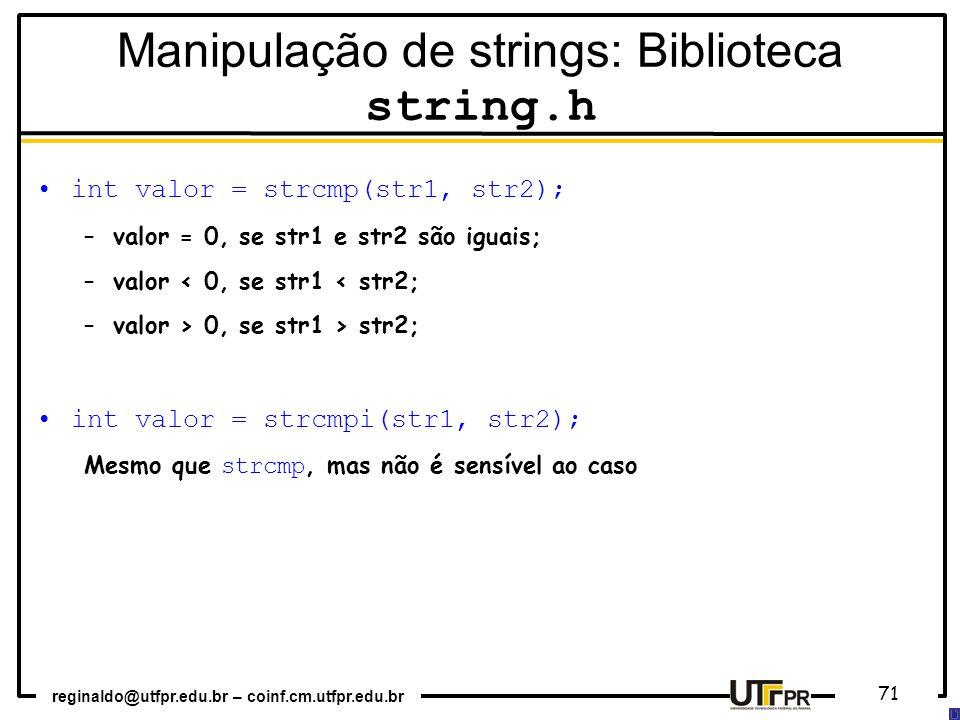reginaldo@utfpr.edu.br – coinf.cm.utfpr.edu.br 71 int valor = strcmp(str1, str2); –valor = 0, se str1 e str2 são iguais; –valor < 0, se str1 < str2; –valor > 0, se str1 > str2; int valor = strcmpi(str1, str2); Mesmo que strcmp, mas não é sensível ao caso Manipulação de strings: Biblioteca string.h