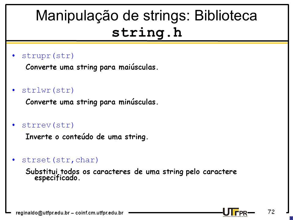 reginaldo@utfpr.edu.br – coinf.cm.utfpr.edu.br 72 strupr(str) Converte uma string para maiúsculas. strlwr(str) Converte uma string para minúsculas. st