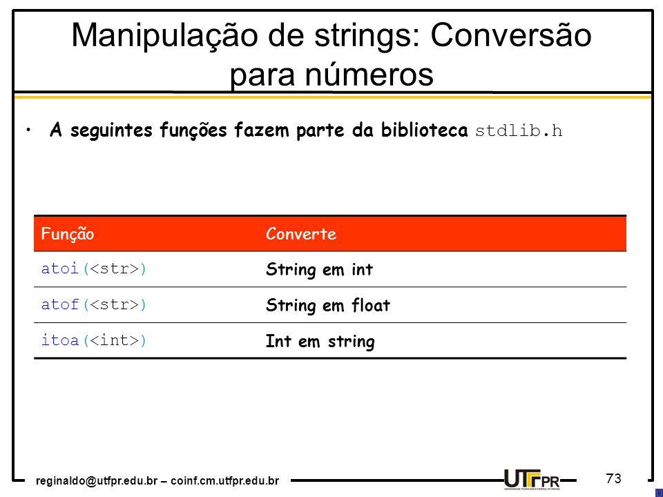 reginaldo@utfpr.edu.br – coinf.cm.utfpr.edu.br 73 A seguintes funções fazem parte da biblioteca stdlib.h FunçãoConverte atoi( ) String em int atof( ) String em float itoa( ) Int em string Manipulação de strings: Conversão para números