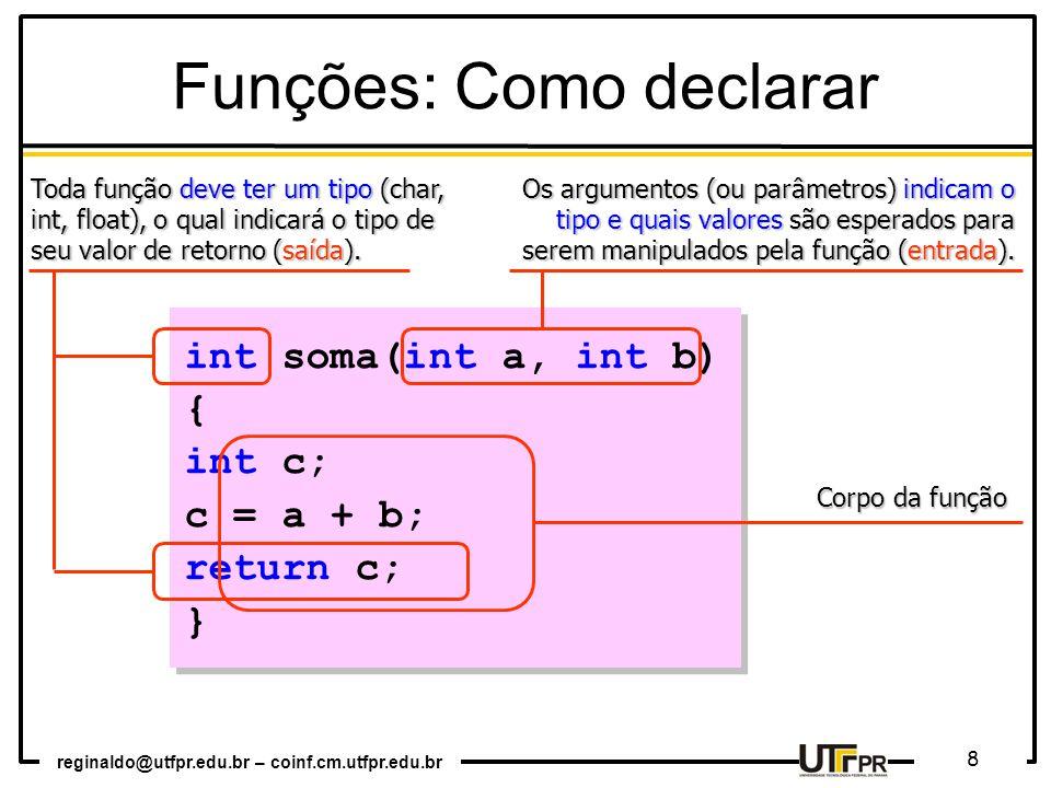 reginaldo@utfpr.edu.br – coinf.cm.utfpr.edu.br 8 int soma(int a, int b) { int c; c = a + b; return c; } int soma(int a, int b) { int c; c = a + b; return c; } Funções: Como declarar Toda função deve ter um tipo (char, int, float), o qual indicará o tipo de seu valor de retorno (saída).