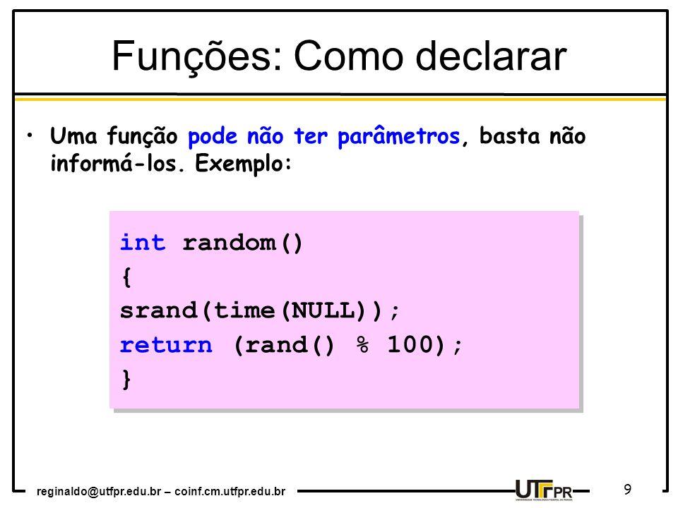 reginaldo@utfpr.edu.br – coinf.cm.utfpr.edu.br 9 int random() { srand(time(NULL)); return (rand() % 100); } int random() { srand(time(NULL)); return (rand() % 100); } Uma função pode não ter parâmetros, basta não informá-los.