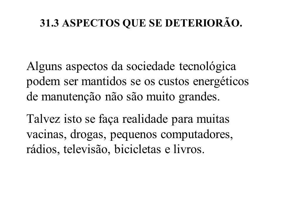 31.3 ASPECTOS QUE SE DETERIORÃO. Alguns aspectos da sociedade tecnológica podem ser mantidos se os custos energéticos de manutenção não são muito gran
