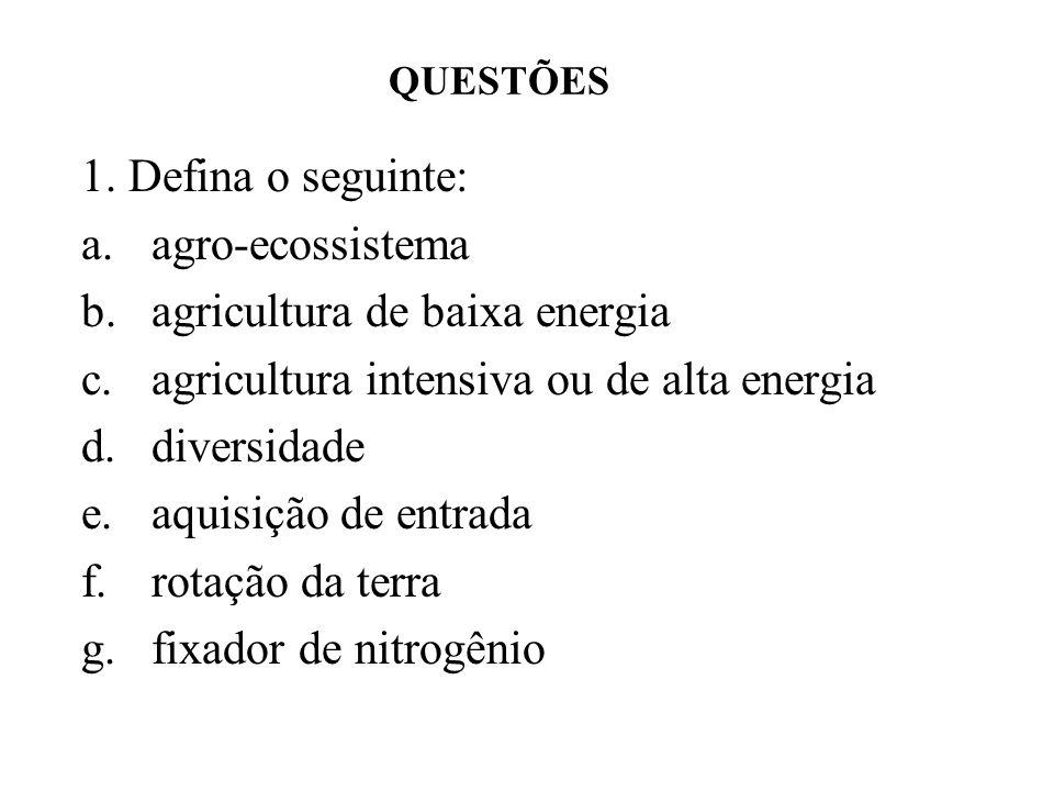 1. Defina o seguinte: a.agro-ecossistema b.agricultura de baixa energia c.agricultura intensiva ou de alta energia d.diversidade e.aquisição de entrad