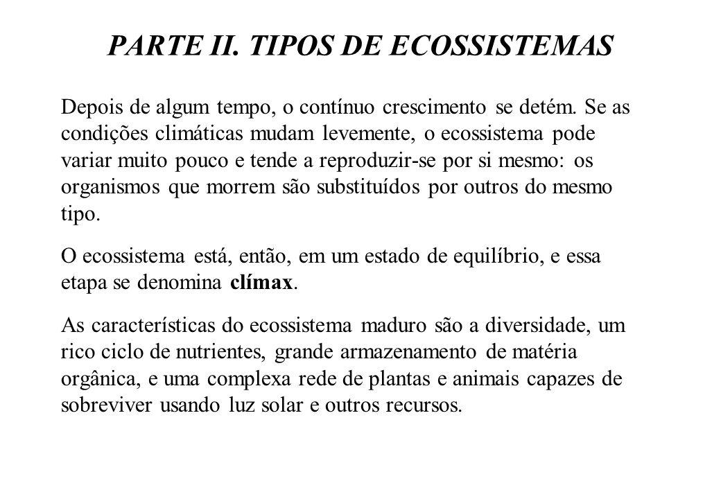 PARTE II. TIPOS DE ECOSSISTEMAS Depois de algum tempo, o contínuo crescimento se detém. Se as condições climáticas mudam levemente, o ecossistema pode