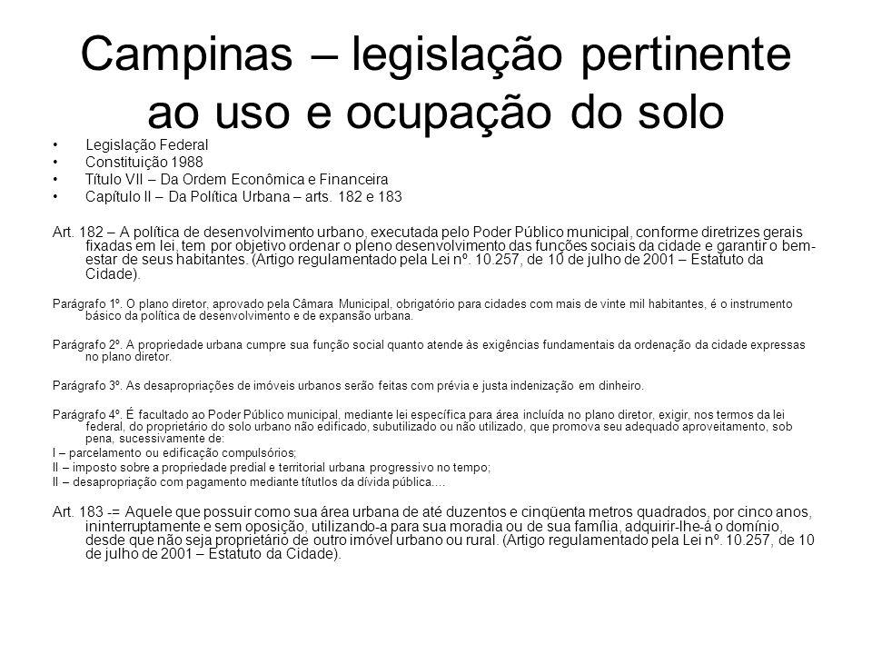 Campinas – legislação pertinente ao uso e ocupação do solo Legislação Federal Constituição 1988 Título VII – Da Ordem Econômica e Financeira Capítulo II – Da Política Urbana – arts.