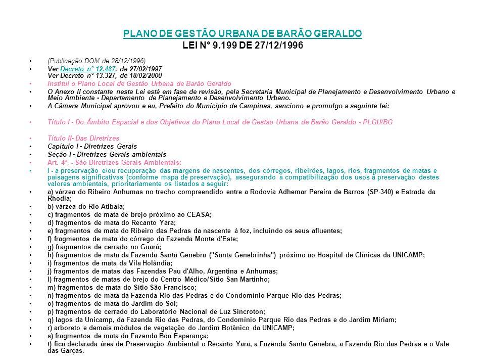 PLANO DE GESTÃO URBANA DE BARÃO GERALDO PLANO DE GESTÃO URBANA DE BARÃO GERALDO LEI N° 9.199 DE 27/12/1996 (Publicação DOM de 28/12/1996) Ver Decreto n° 12.487, de 27/02/1997 Ver Decreto n° 13.327, de 18/02/2000Decreto n° 12.487 Institui o Plano Local de Gestão Urbana de Barão Geraldo O Anexo II constante nesta Lei está em fase de revisão, pela Secretaria Municipal de Planejamento e Desenvolvimento Urbano e Meio Ambiente - Departamento de Planejamento e Desenvolvimento Urbano.