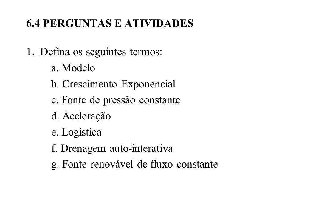 6.4 PERGUNTAS E ATIVIDADES 1. Defina os seguintes termos: a. Modelo b. Crescimento Exponencial c. Fonte de pressão constante d. Aceleração e. Logístic