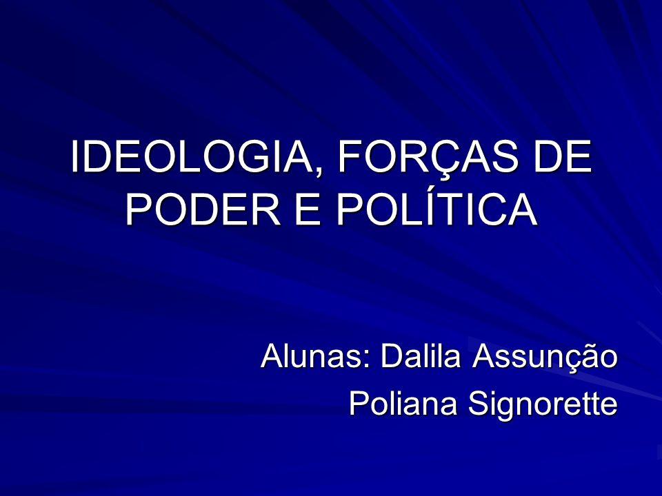 IDEOLOGIA, FORÇAS DE PODER E POLÍTICA Alunas: Dalila Assunção Poliana Signorette