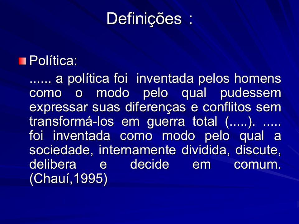 Definições : Política:...... a política foi inventada pelos homens como o modo pelo qual pudessem expressar suas diferenças e conflitos sem transformá