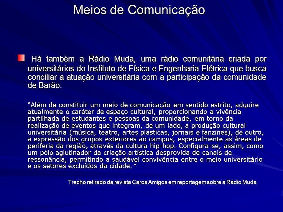 Há também a Rádio Muda, uma rádio comunitária criada por universitários do Instituto de Física e Engenharia Elétrica que busca conciliar a atuação uni