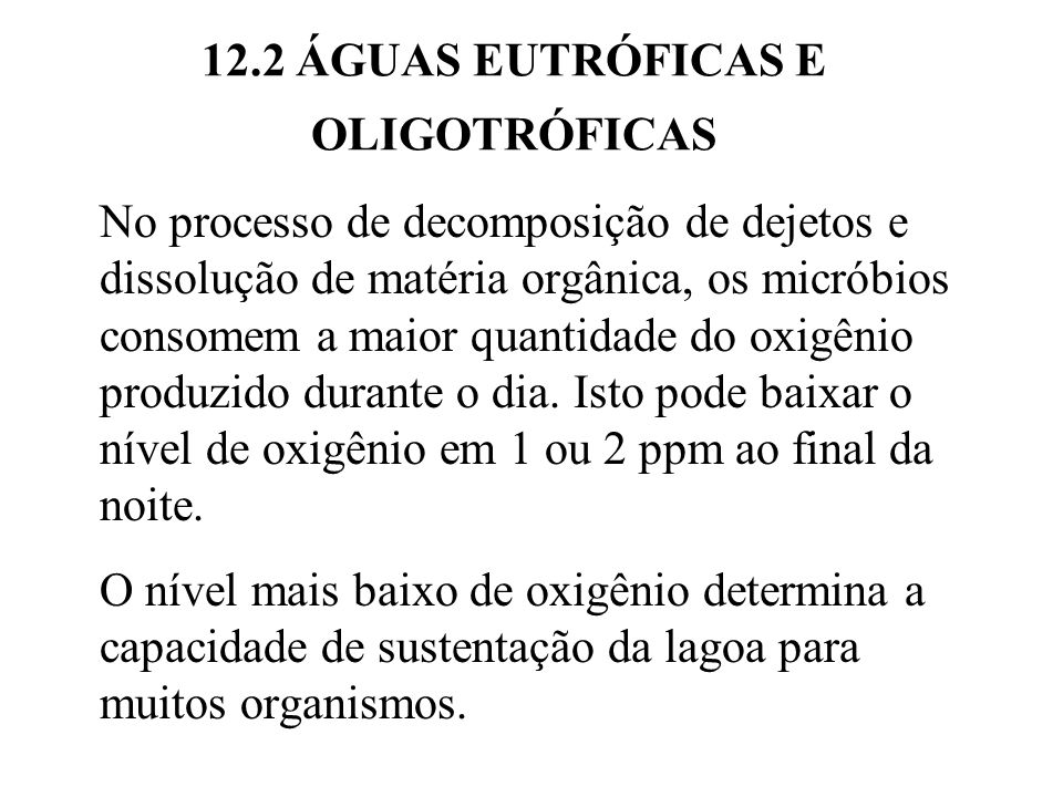 12.2 ÁGUAS EUTRÓFICAS E OLIGOTRÓFICAS No processo de decomposição de dejetos e dissolução de matéria orgânica, os micróbios consomem a maior quantidade do oxigênio produzido durante o dia.