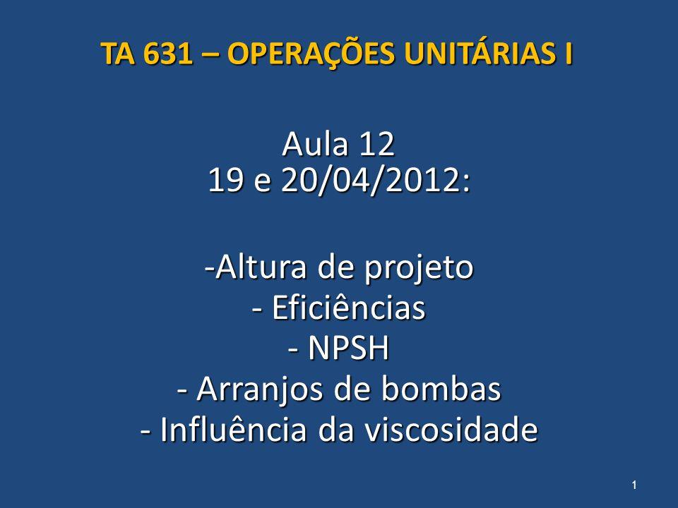 Aula 12 19 e 20/04/2012: -Altura de projeto - Eficiências - NPSH - Arranjos de bombas - Influência da viscosidade 1 TA 631 – OPERAÇÕES UNITÁRIAS I