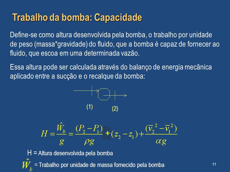 Trabalho da bomba: Capacidade Define-se como altura desenvolvida pela bomba, o trabalho por unidade de peso (massa*gravidade) do fluido, que a bomba é