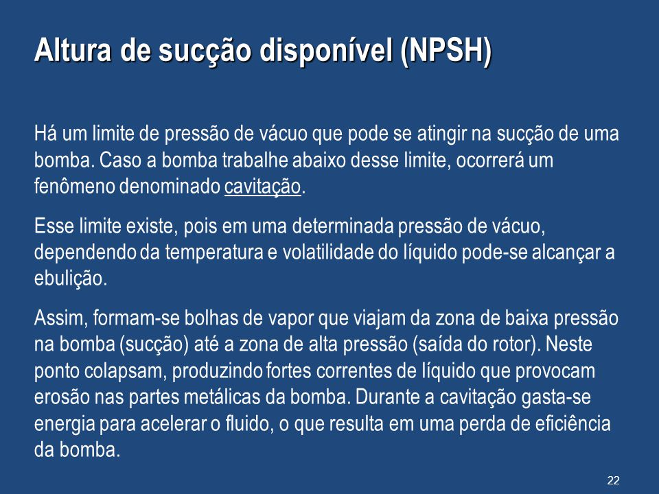 Altura de sucção disponível (NPSH) Há um limite de pressão de vácuo que pode se atingir na sucção de uma bomba. Caso a bomba trabalhe abaixo desse lim