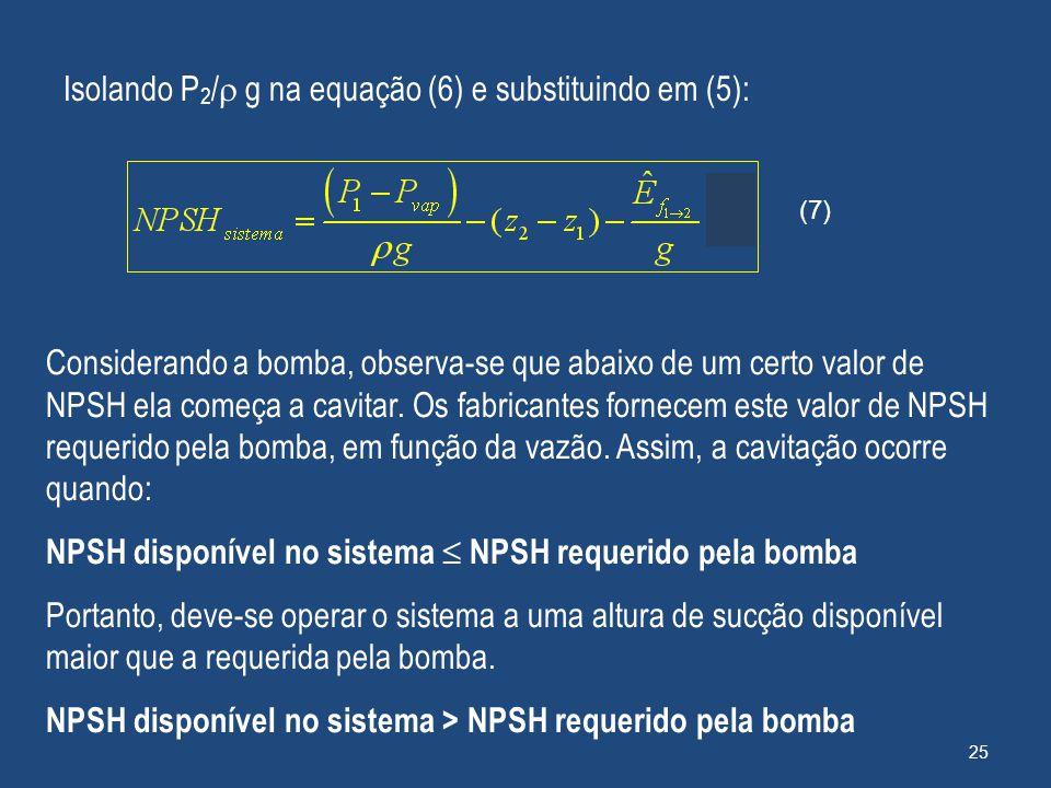 Isolando P 2 /  g na equação (6) e substituindo em (5): Considerando a bomba, observa-se que abaixo de um certo valor de NPSH ela começa a cavitar. O