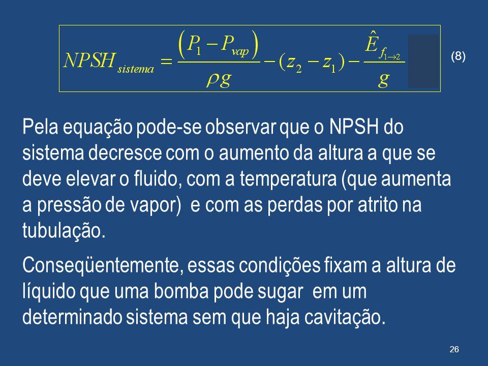 Pela equação pode-se observar que o NPSH do sistema decresce com o aumento da altura a que se deve elevar o fluido, com a temperatura (que aumenta a p