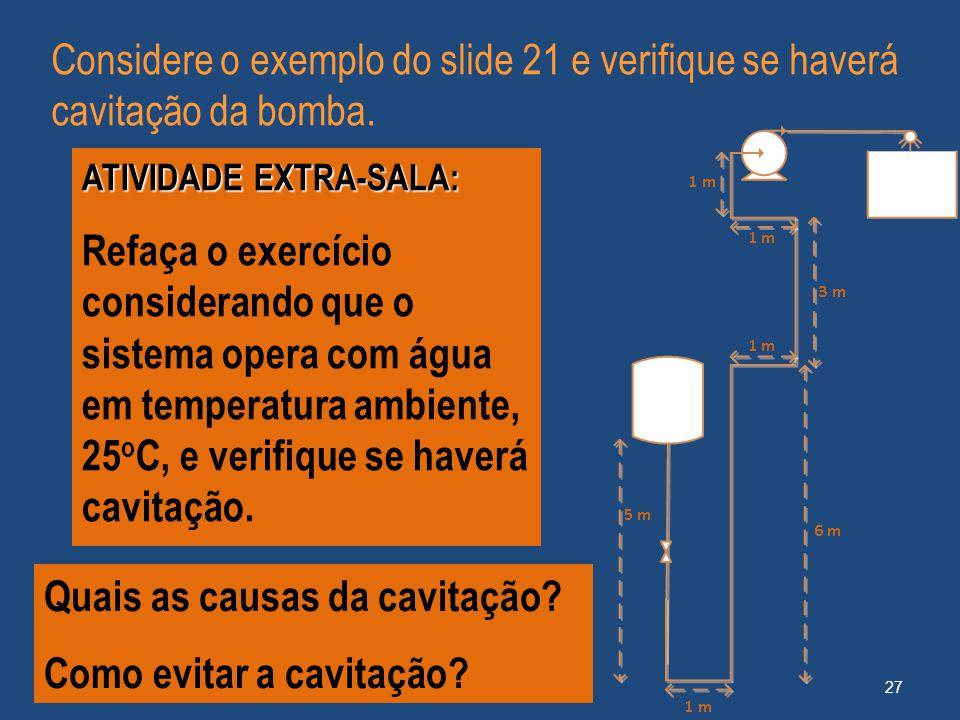27 Considere o exemplo do slide 21 e verifique se haverá cavitação da bomba. ATIVIDADE EXTRA-SALA: Refaça o exercício considerando que o sistema opera