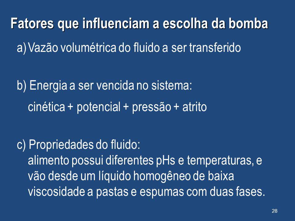 Fatores que influenciam a escolha da bomba a)Vazão volumétrica do fluido a ser transferido b) Energia a ser vencida no sistema: cinética + potencial +