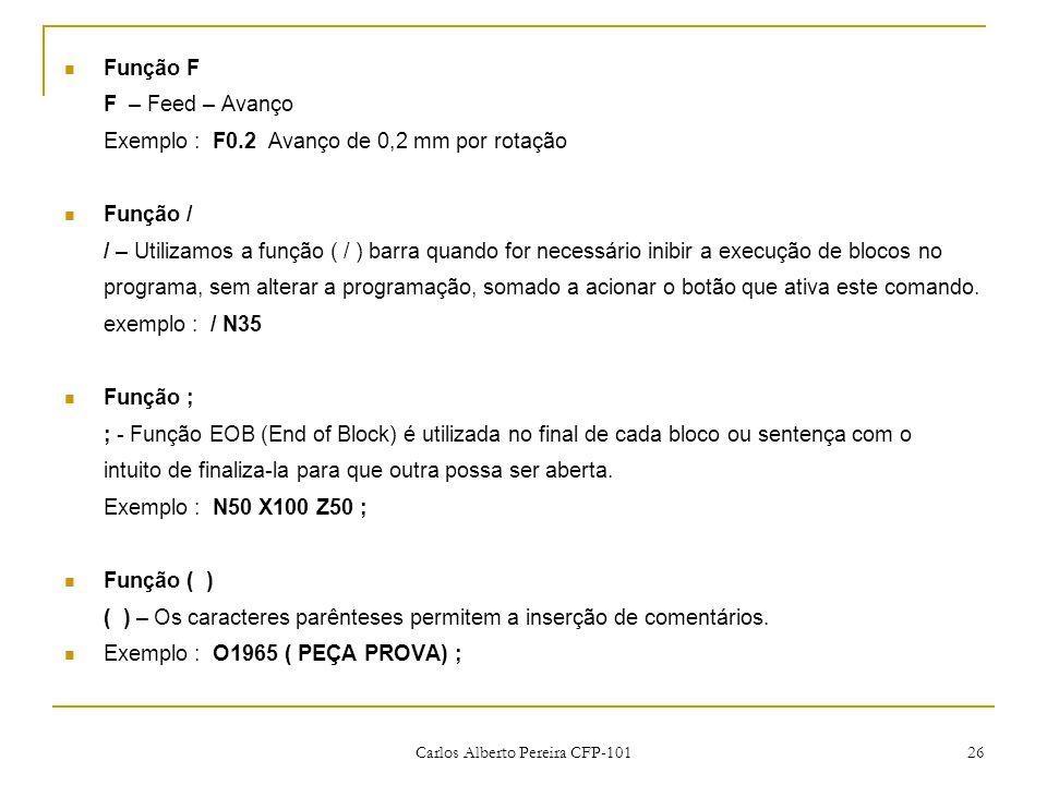 Carlos Alberto Pereira CFP-101 26 Função F F – Feed – Avanço Exemplo : F0.2 Avanço de 0,2 mm por rotação Função / / – Utilizamos a função ( / ) barra quando for necessário inibir a execução de blocos no programa, sem alterar a programação, somado a acionar o botão que ativa este comando.