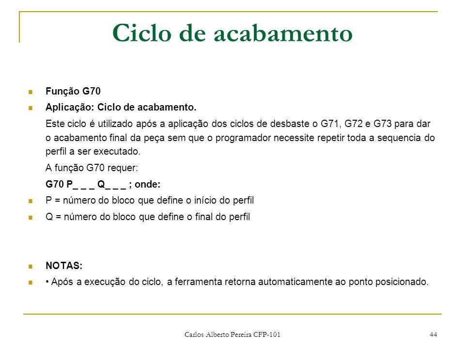 Carlos Alberto Pereira CFP-101 44 Ciclo de acabamento Função G70 Aplicação: Ciclo de acabamento. Este ciclo é utilizado após a aplicação dos ciclos de