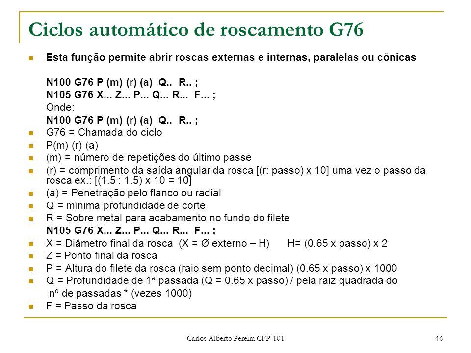 Carlos Alberto Pereira CFP-101 46 Ciclos automático de roscamento G76 Esta função permite abrir roscas externas e internas, paralelas ou cônicas N100 G76 P (m) (r) (a) Q..