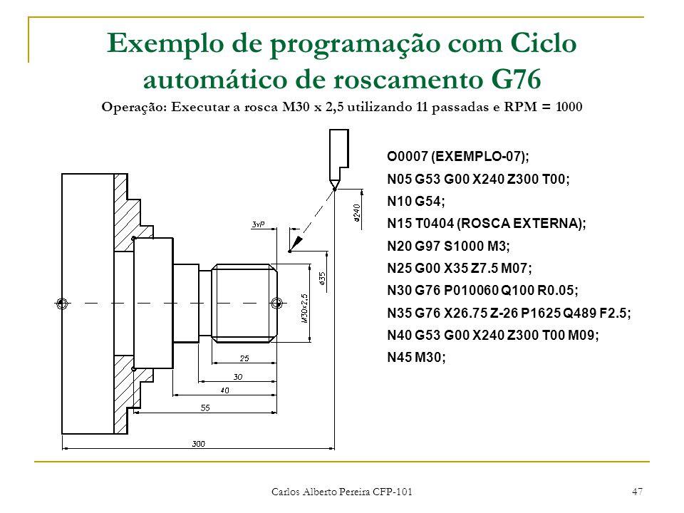 Carlos Alberto Pereira CFP-101 47 Exemplo de programação com Ciclo automático de roscamento G76 Operação: Executar a rosca M30 x 2,5 utilizando 11 passadas e RPM = 1000 O0007 (EXEMPLO-07); N05 G53 G00 X240 Z300 T00; N10 G54; N15 T0404 (ROSCA EXTERNA); N20 G97 S1000 M3; N25 G00 X35 Z7.5 M07; N30 G76 P010060 Q100 R0.05; N35 G76 X26.75 Z-26 P1625 Q489 F2.5; N40 G53 G00 X240 Z300 T00 M09; N45 M30;
