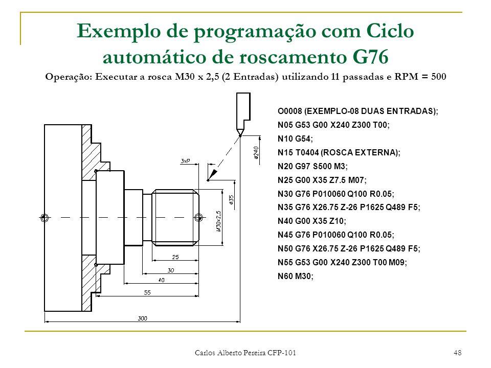 Carlos Alberto Pereira CFP-101 48 Exemplo de programação com Ciclo automático de roscamento G76 Operação: Executar a rosca M30 x 2,5 (2 Entradas) utilizando 11 passadas e RPM = 500 O0008 (EXEMPLO-08 DUAS ENTRADAS); N05 G53 G00 X240 Z300 T00; N10 G54; N15 T0404 (ROSCA EXTERNA); N20 G97 S500 M3; N25 G00 X35 Z7.5 M07; N30 G76 P010060 Q100 R0.05; N35 G76 X26.75 Z-26 P1625 Q489 F5; N40 G00 X35 Z10; N45 G76 P010060 Q100 R0.05; N50 G76 X26.75 Z-26 P1625 Q489 F5; N55 G53 G00 X240 Z300 T00 M09; N60 M30;