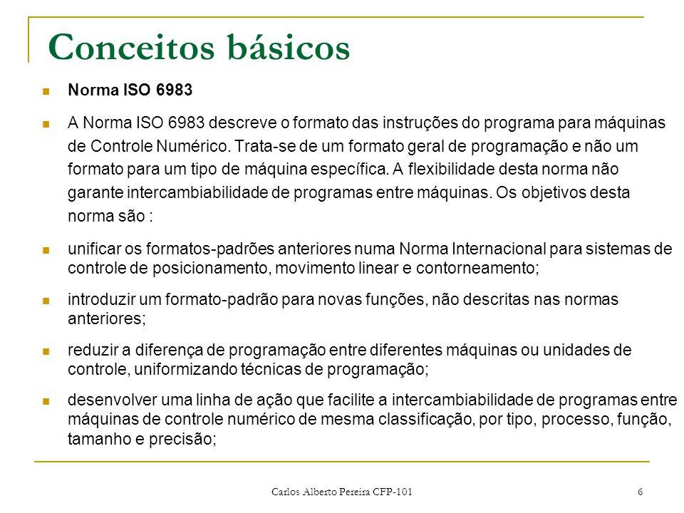 Carlos Alberto Pereira CFP-101 6 Conceitos básicos Norma ISO 6983 A Norma ISO 6983 descreve o formato das instruções do programa para máquinas de Controle Numérico.