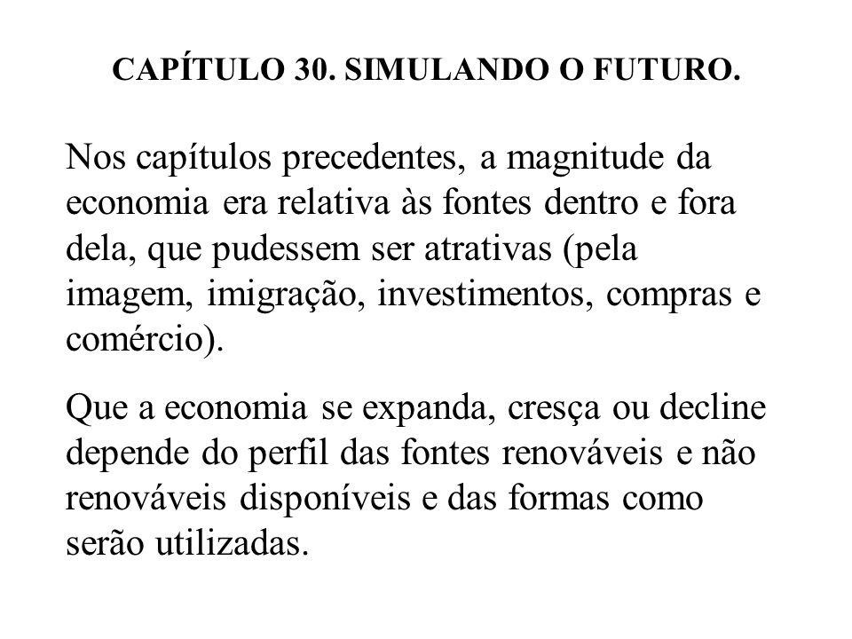 CAPÍTULO 30. SIMULANDO O FUTURO. Nos capítulos precedentes, a magnitude da economia era relativa às fontes dentro e fora dela, que pudessem ser atrati